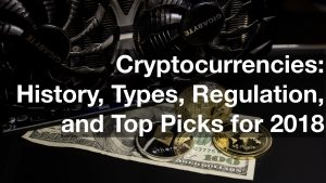 Cryptocurrencies: History, Types, Regulation, and Top Picks for 2018